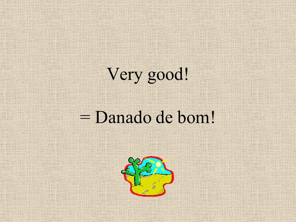Very good! = Danado de bom!