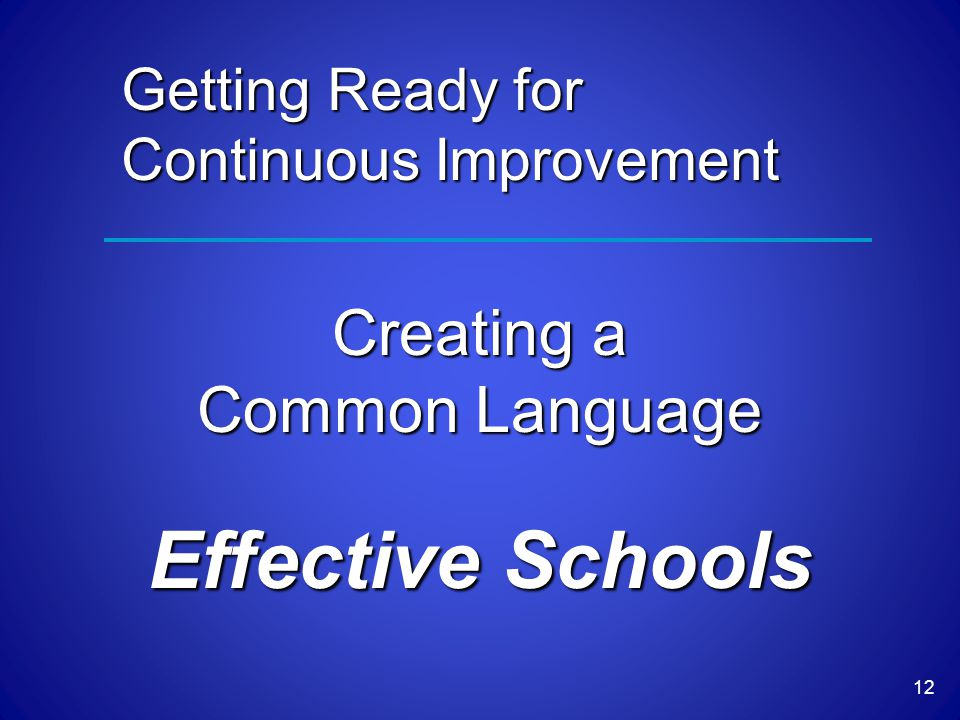 Creating a Common Language Effective Schools 12 Getting Ready for Continuous Improvement