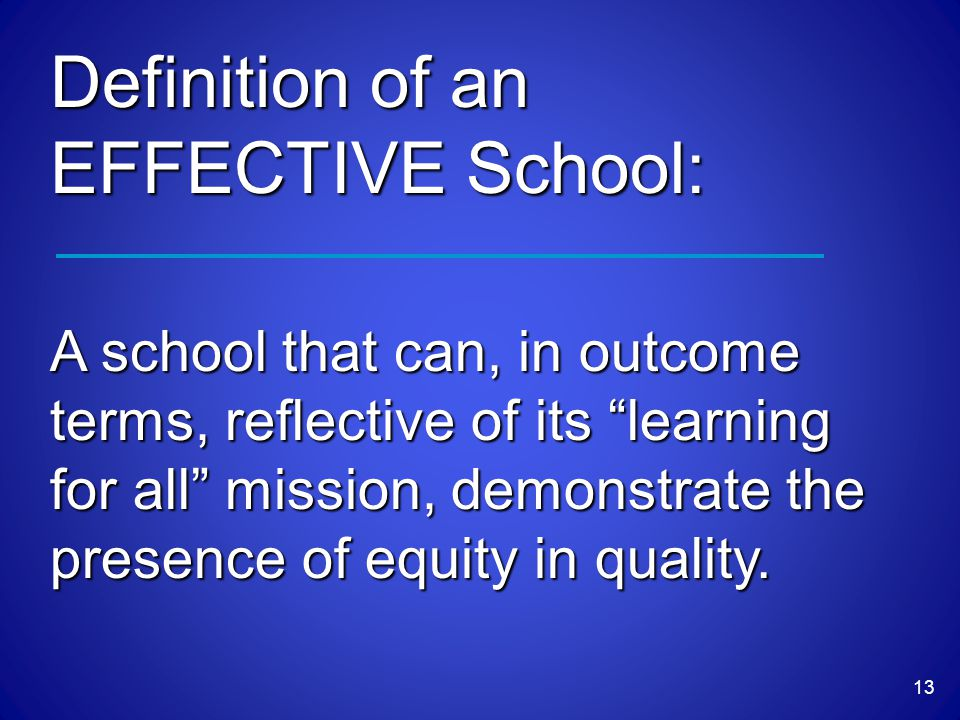13 Definition of an EFFECTIVE School: A school that can, in outcome terms, reflective of its learning for all mission, demonstrate the presence of equity in quality.