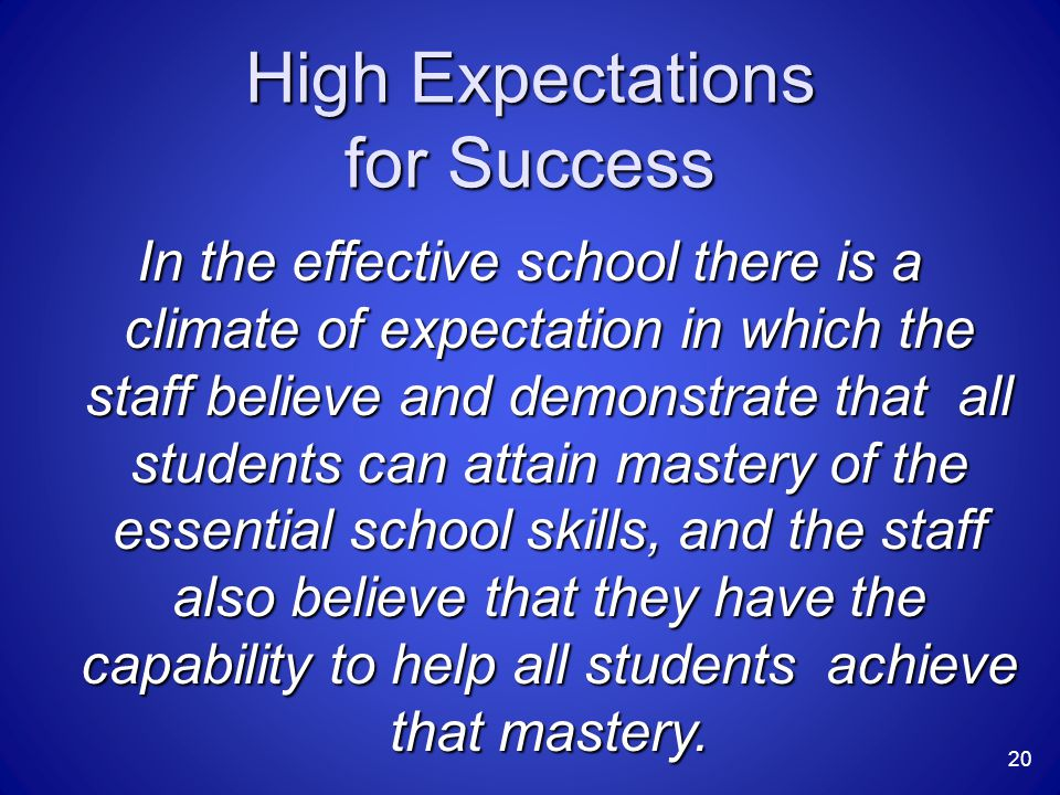 High Expectations for Success In the effective school there is a climate of expectation in which the staff believe and demonstrate that all students c
