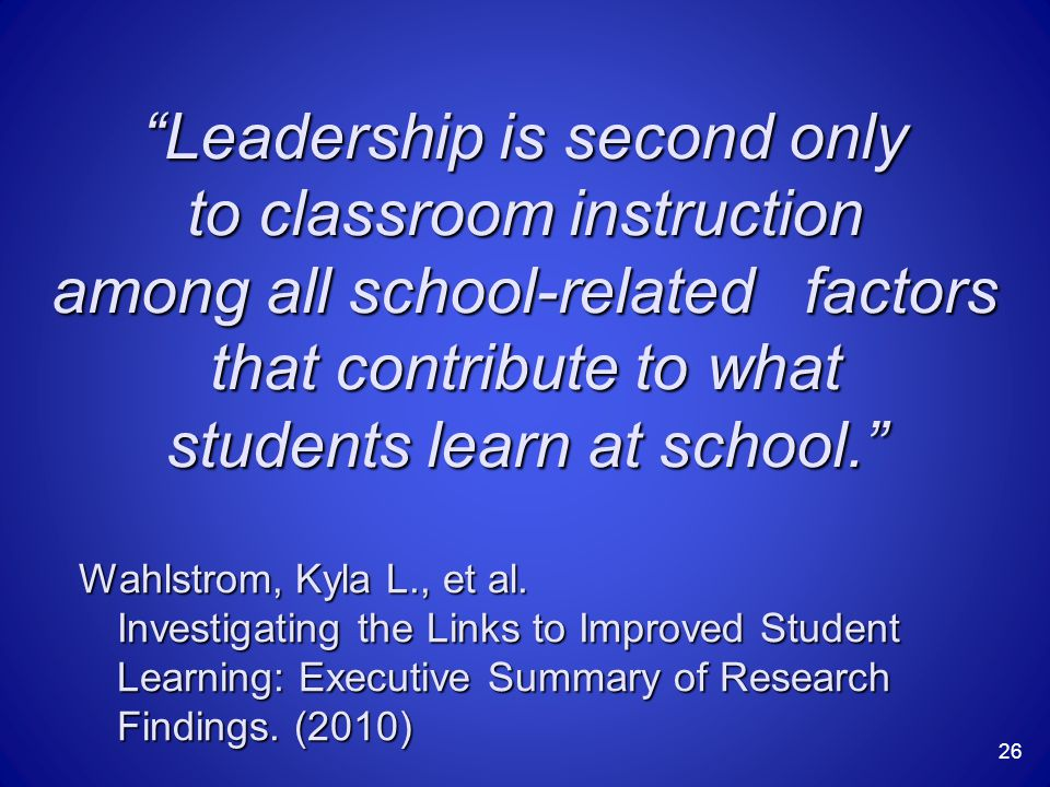 Leadership is second only to classroom instruction among all school-related factors that contribute to what students learn at school. Wahlstrom, Kyla L., et al.