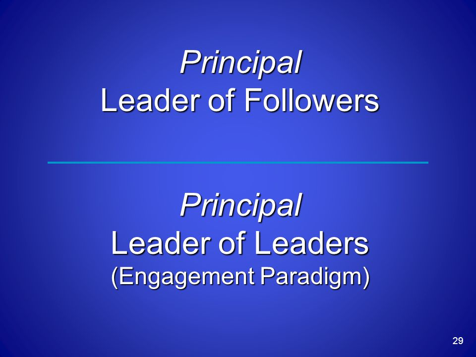 29 Principal Leader of Followers Principal Leader of Leaders (Engagement Paradigm)