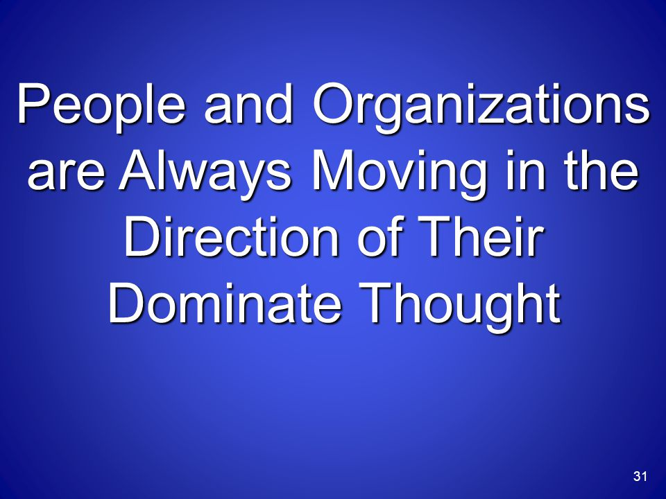 People and Organizations are Always Moving in the Direction of Their Dominate Thought 31