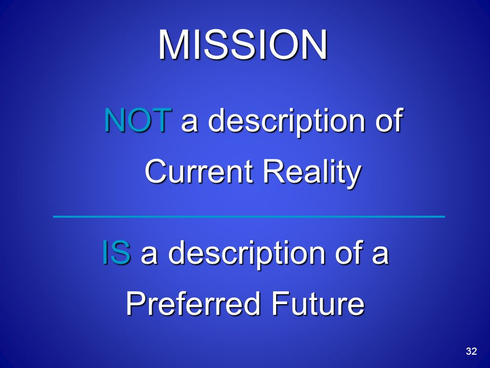 32 MISSION NOT a description of Current Reality IS a description of a Preferred Future