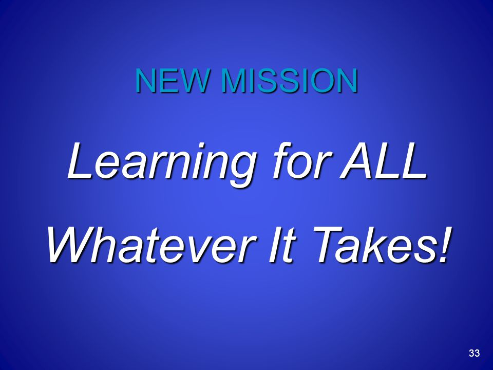Learning for ALL Whatever It Takes! NEW MISSION 33