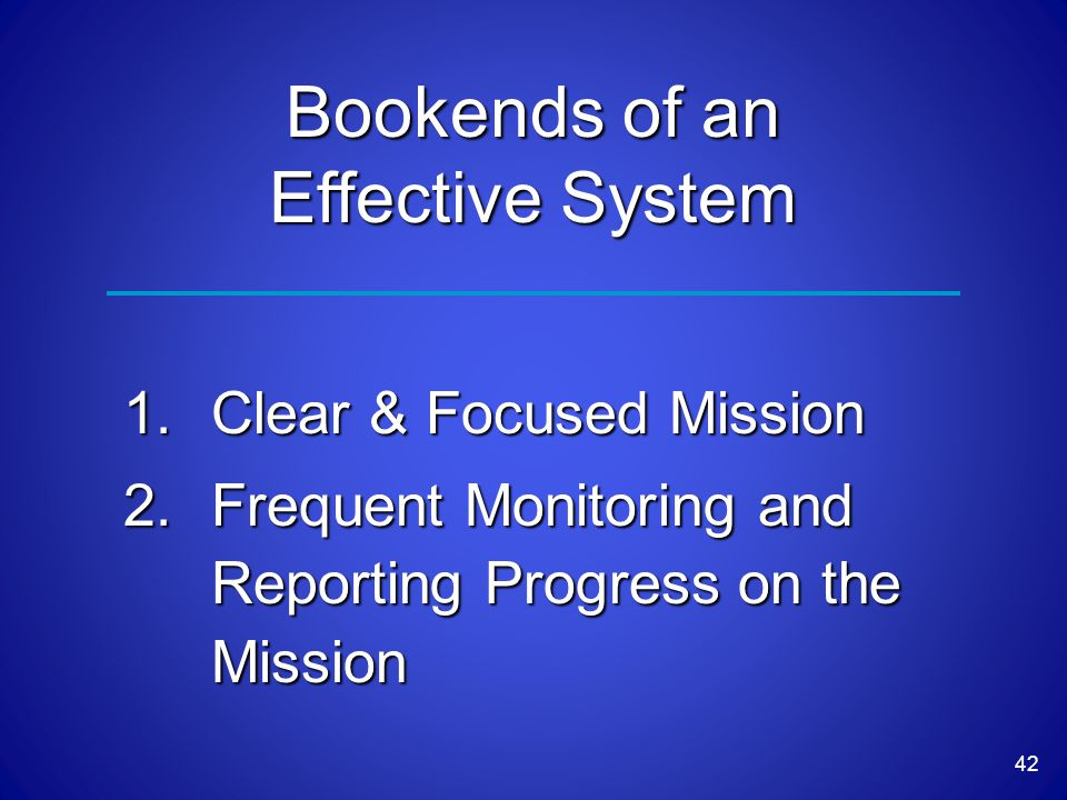 42 Bookends of an Effective System 1.Clear & Focused Mission 2.Frequent Monitoring and Reporting Progress on the Mission