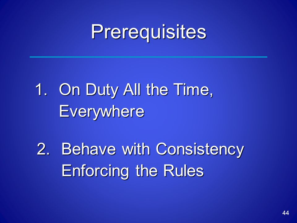 44 1.On Duty All the Time, Everywhere Prerequisites 2.Behave with Consistency Enforcing the Rules