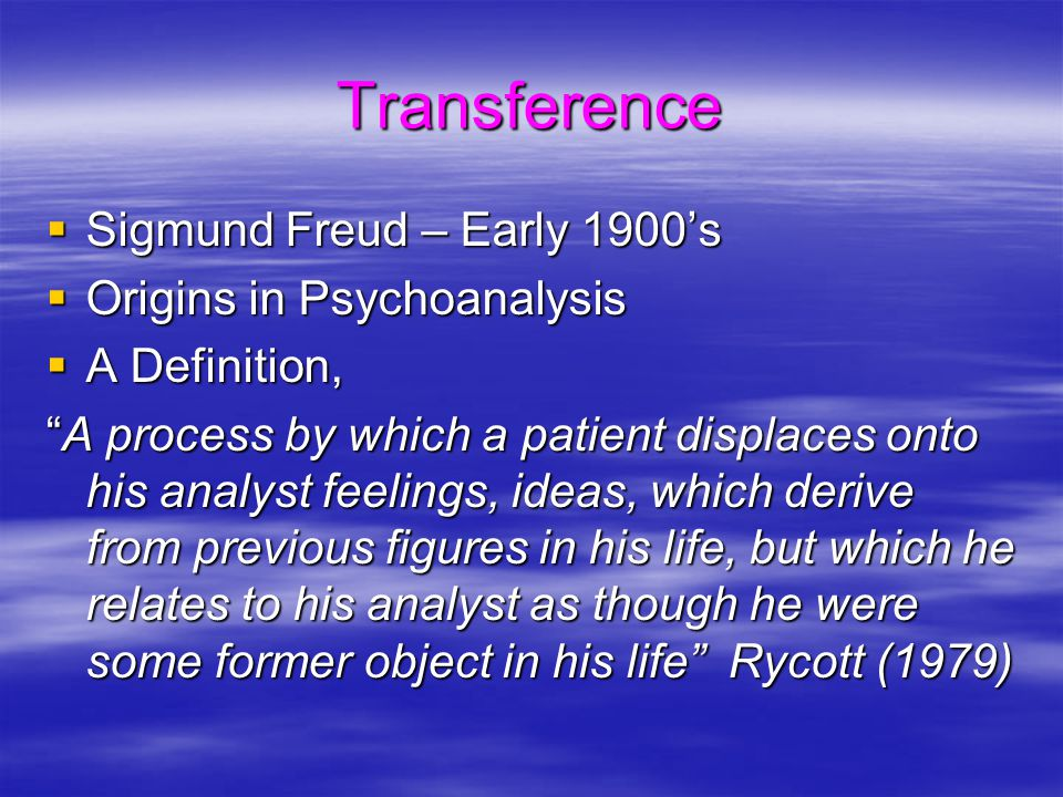 "Transference  Sigmund Freud – Early 1900's  Origins in Psychoanalysis  A Definition, ""A process by which a patient displaces onto his analyst feeli"