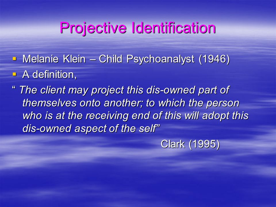 "Projective Identification  Melanie Klein – Child Psychoanalyst (1946)  A definition, "" The client may project this dis-owned part of themselves onto"