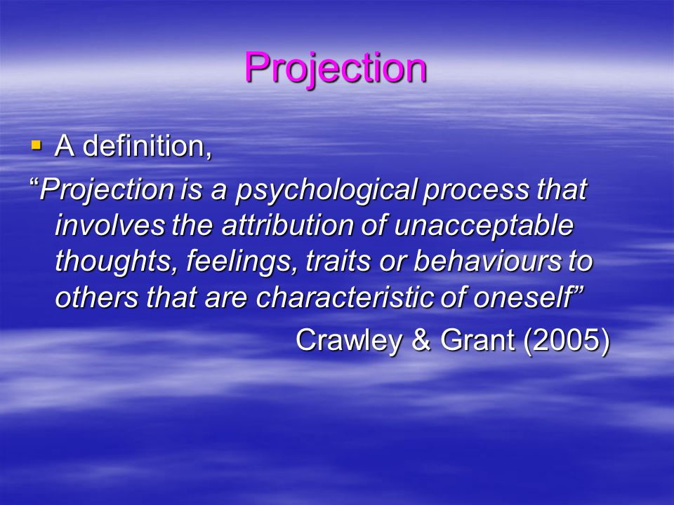 Projection  A definition, Projection is a psychological process that involves the attribution of unacceptable thoughts, feelings, traits or behaviours to others that are characteristic of oneself Crawley & Grant (2005) Crawley & Grant (2005)