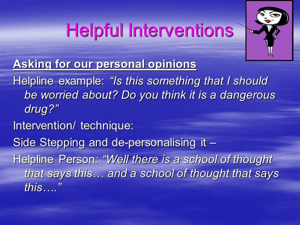 Helpful Interventions Asking for our personal opinions Helpline example: Is this something that I should be worried about.