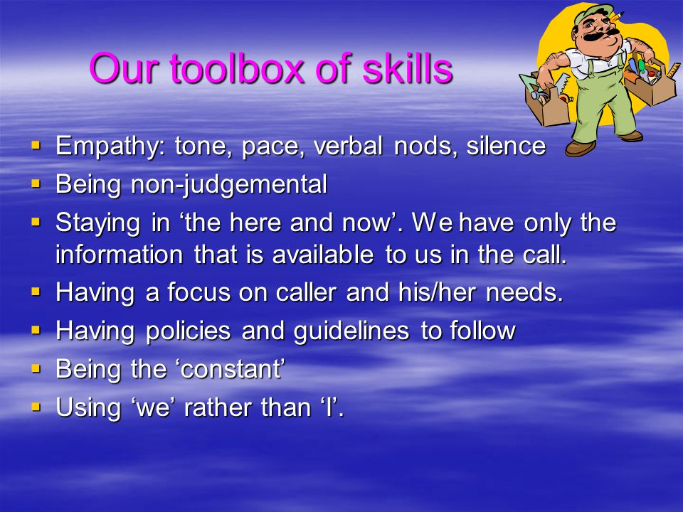 Our toolbox of skills Our toolbox of skills  Empathy: tone, pace, verbal nods, silence  Being non-judgemental  Staying in 'the here and now'. We ha
