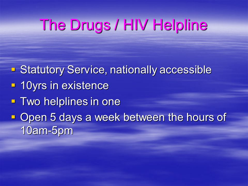 The Drugs / HIV Helpline  Statutory Service, nationally accessible  10yrs in existence  Two helplines in one  Open 5 days a week between the hours