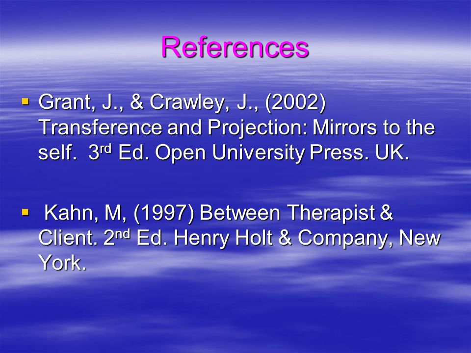 References  Grant, J., & Crawley, J., (2002) Transference and Projection: Mirrors to the self.