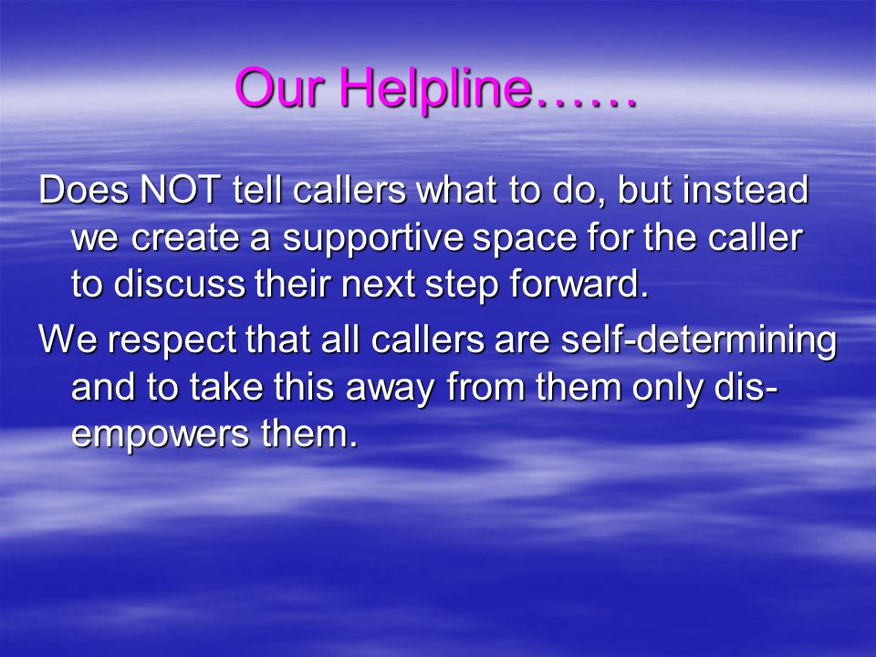 Our Helpline…… Does NOT tell callers what to do, but instead we create a supportive space for the caller to discuss their next step forward. We respec