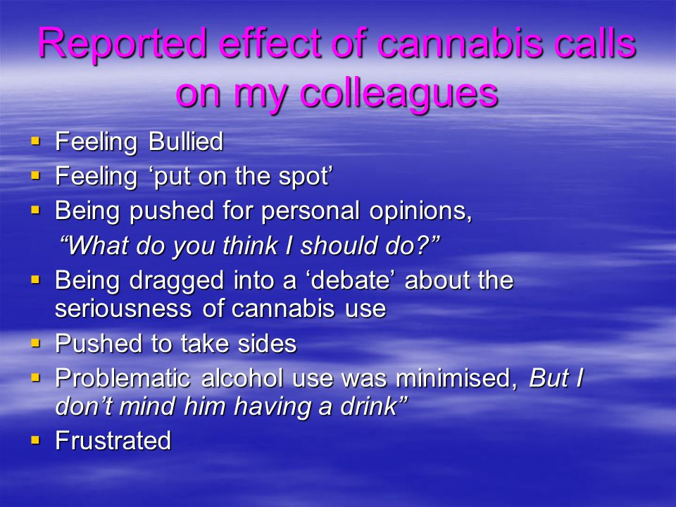 "Reported effect of cannabis calls on my colleagues  Feeling Bullied  Feeling 'put on the spot'  Being pushed for personal opinions, ""What do you th"