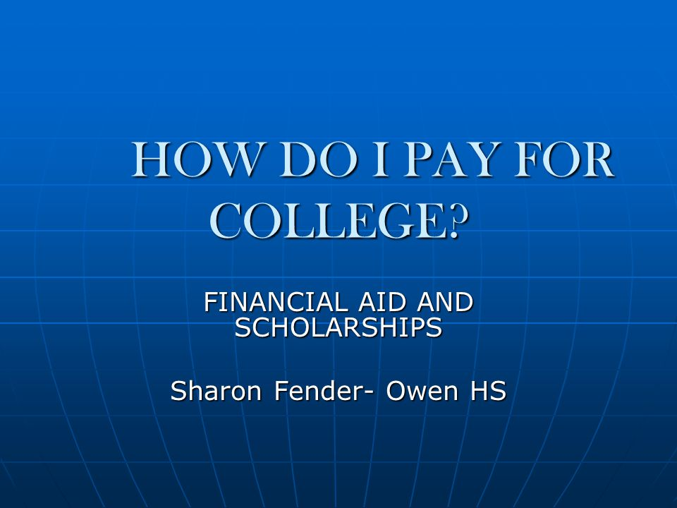 HOW DO I PAY FOR COLLEGE FINANCIAL AID AND SCHOLARSHIPS Sharon Fender- Owen HS