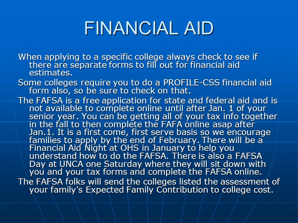 FINANCIAL AID When applying to a specific college always check to see if there are separate forms to fill out for financial aid estimates. Some colleg