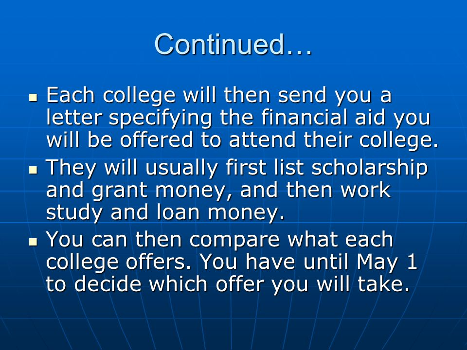 Continued… Each college will then send you a letter specifying the financial aid you will be offered to attend their college. Each college will then s