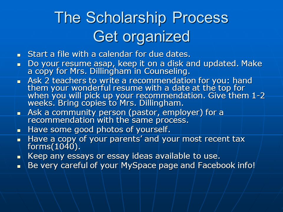 The Scholarship Process Get organized Start a file with a calendar for due dates. Start a file with a calendar for due dates. Do your resume asap, kee