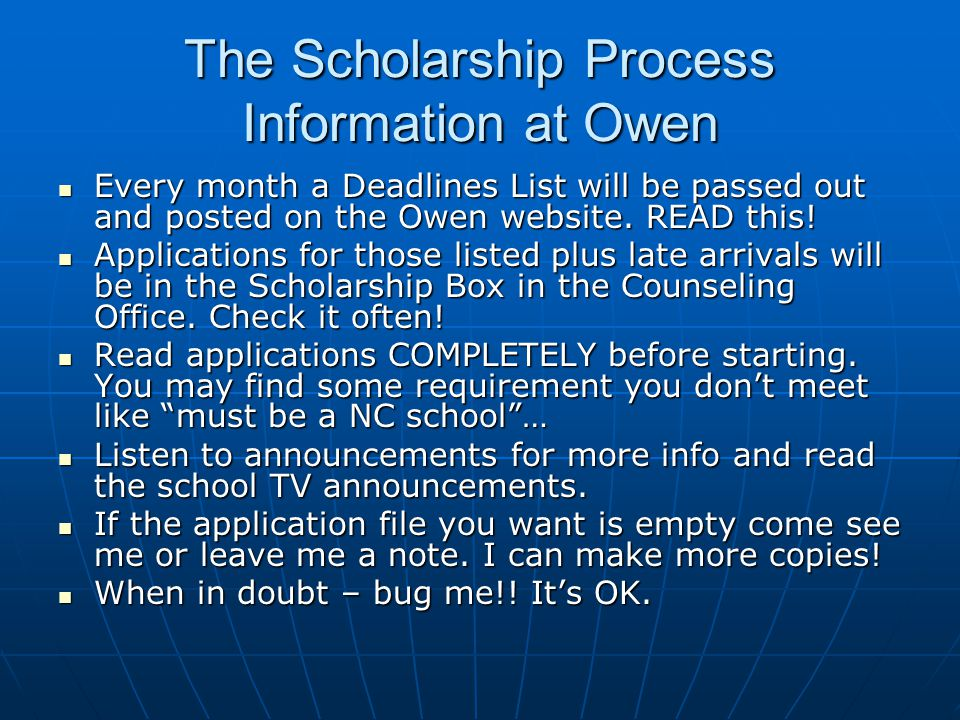 The Scholarship Process Information at Owen Every month a Deadlines List will be passed out and posted on the Owen website. READ this! Every month a D