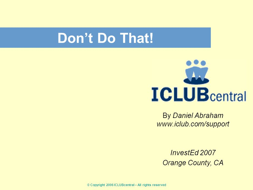 © Copyright 2006 ICLUBcentral – All rights reserved Don't Do That.