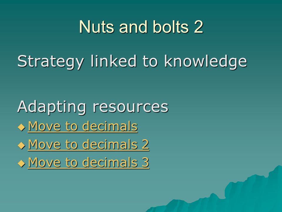Nuts and bolts 2 Strategy linked to knowledge Adapting resources  Move to decimals Move to decimals Move to decimals  Move to decimals 2 Move to decimals 2 Move to decimals 2  Move to decimals 3 Move to decimals 3 Move to decimals 3