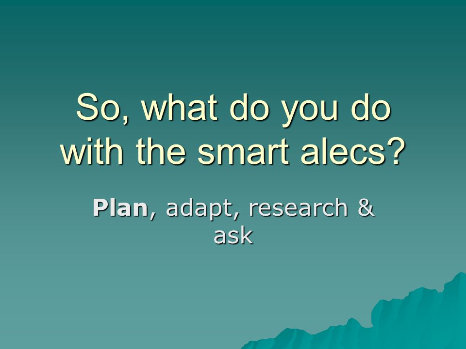 So, what do you do with the smart alecs? Plan, adapt, research & ask