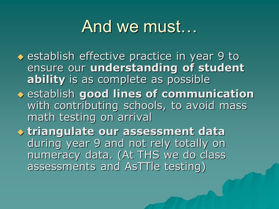 And we must…  establish effective practice in year 9 to ensure our understanding of student ability is as complete as possible  establish good lines of communication with contributing schools, to avoid mass math testing on arrival  triangulate our assessment data during year 9 and not rely totally on numeracy data.