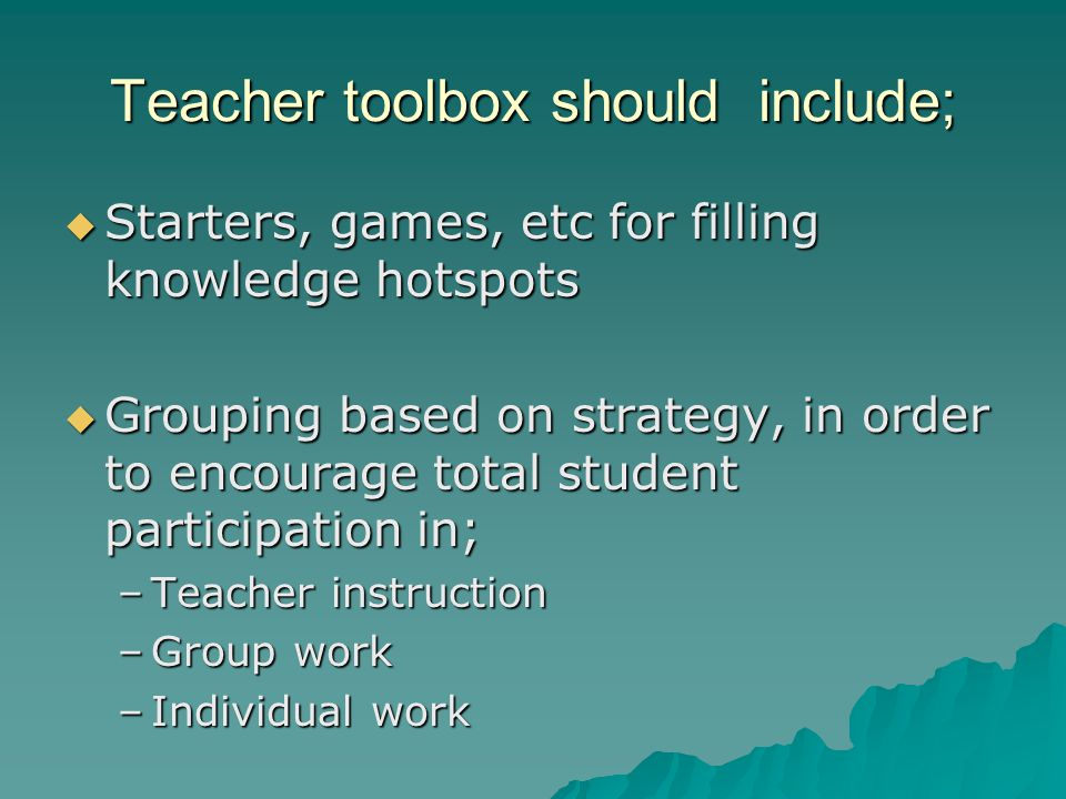 Teacher toolbox should include;  Starters, games, etc for filling knowledge hotspots  Grouping based on strategy, in order to encourage total student participation in; –Teacher instruction –Group work –Individual work