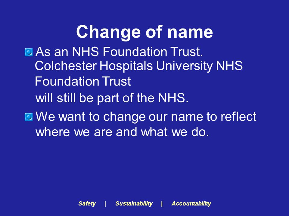 Safety | Sustainability | Accountability Change of name As an NHS Foundation Trust, Essex Rivers Healthcare NHS Trust will still be part of the NHS.