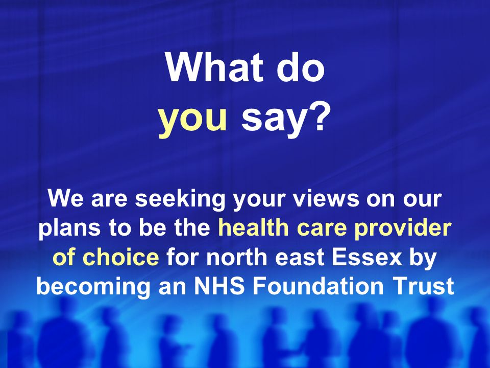 What do you say? We are seeking your views on our plans to be the health care provider of choice for north east Essex by becoming an NHS Foundation Tr