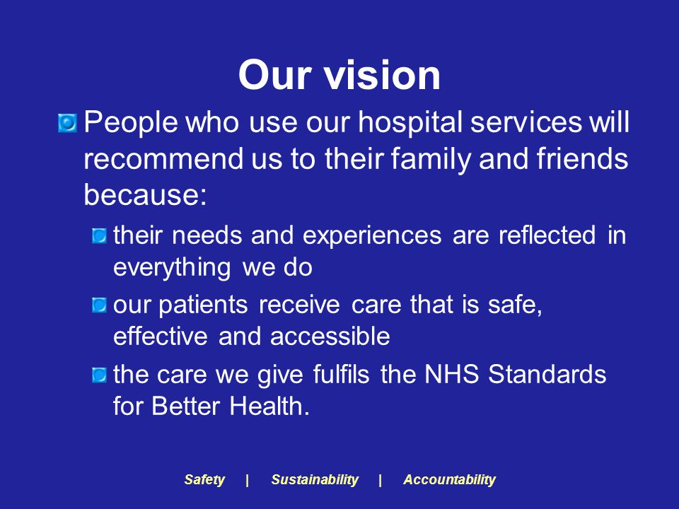 Safety | Sustainability | Accountability Our vision People who use our hospital services will recommend us to their family and friends because: their