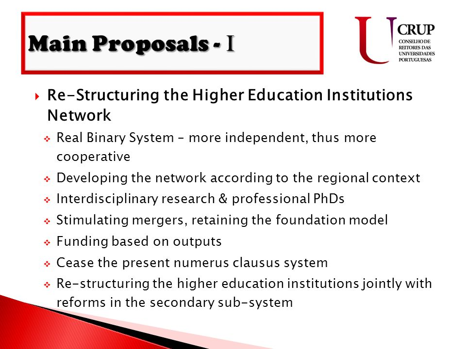  Re-Structuring the Higher Education Institutions Network  Real Binary System – more independent, thus more cooperative  Developing the network according to the regional context  Interdisciplinary research & professional PhDs  Stimulating mergers, retaining the foundation model  Funding based on outputs  Cease the present numerus clausus system  Re-structuring the higher education institutions jointly with reforms in the secondary sub-system