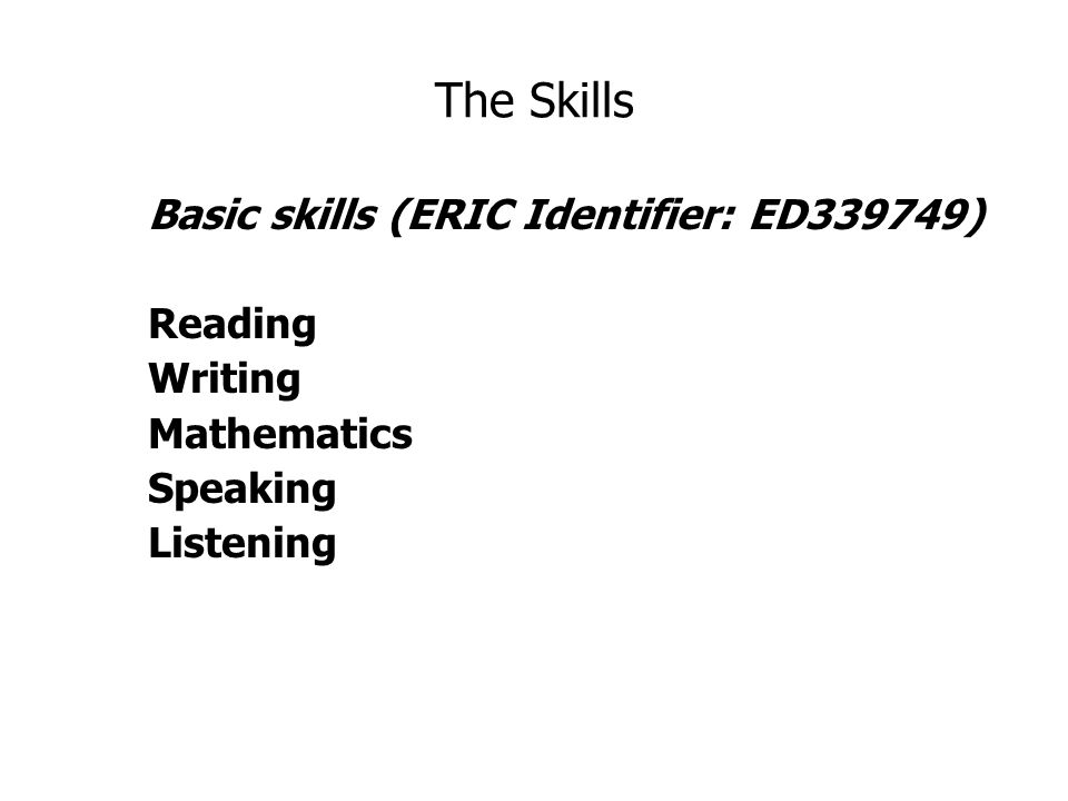 The Skills Basic skills (ERIC Identifier: ED339749) Reading Writing Mathematics Speaking Listening