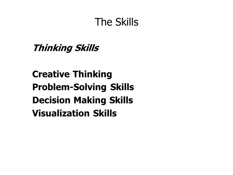 The Skills Thinking Skills Creative Thinking Problem-Solving Skills Decision Making Skills Visualization Skills