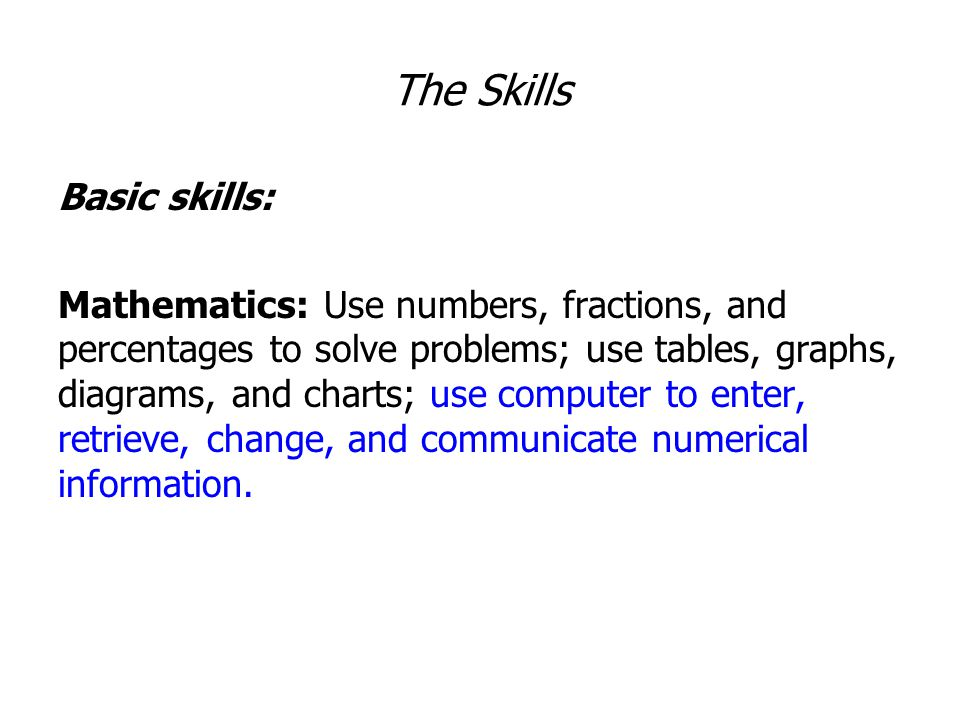 The Skills Basic skills: Mathematics: Use numbers, fractions, and percentages to solve problems; use tables, graphs, diagrams, and charts; use computer to enter, retrieve, change, and communicate numerical information.