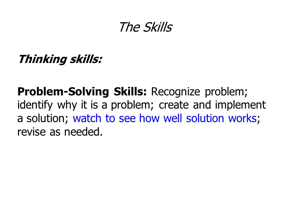 The Skills Thinking skills: Problem-Solving Skills: Recognize problem; identify why it is a problem; create and implement a solution; watch to see how well solution works; revise as needed.