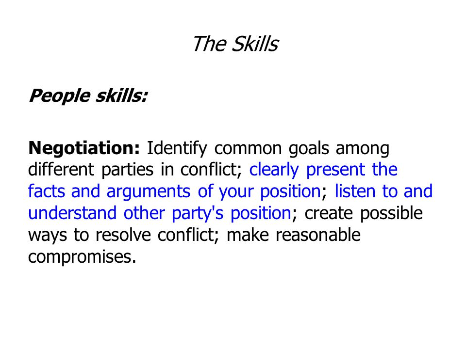 The Skills People skills: Negotiation: Identify common goals among different parties in conflict; clearly present the facts and arguments of your position; listen to and understand other party s position; create possible ways to resolve conflict; make reasonable compromises.