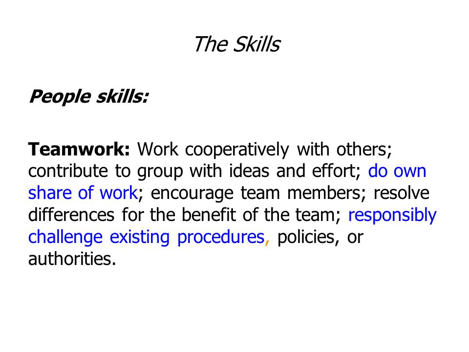 The Skills People skills: Teamwork: Work cooperatively with others; contribute to group with ideas and effort; do own share of work; encourage team members; resolve differences for the benefit of the team; responsibly challenge existing procedures, policies, or authorities.