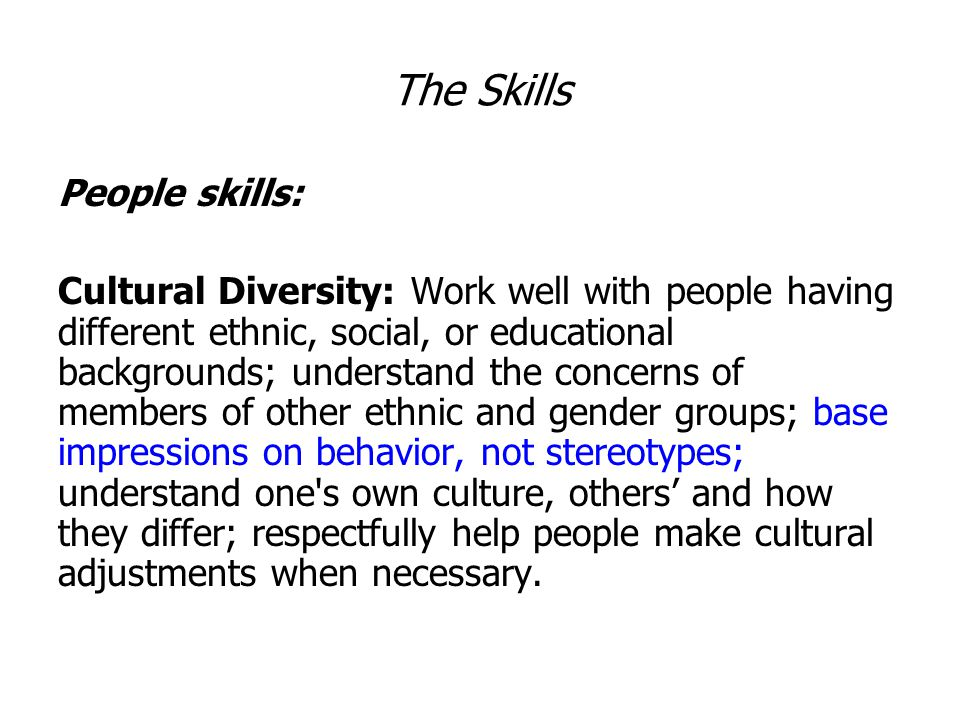 The Skills People skills: Cultural Diversity: Work well with people having different ethnic, social, or educational backgrounds; understand the concerns of members of other ethnic and gender groups; base impressions on behavior, not stereotypes; understand one s own culture, others' and how they differ; respectfully help people make cultural adjustments when necessary.