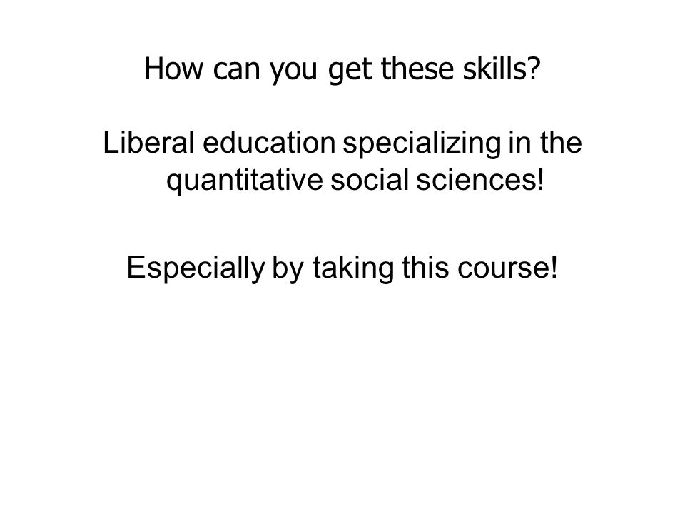 How can you get these skills.Liberal education specializing in the quantitative social sciences.