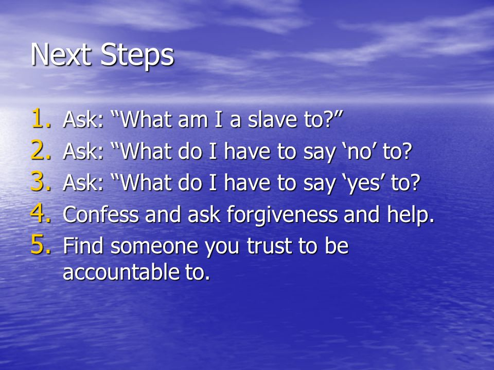 Next Steps 1. Ask: What am I a slave to? 2. Ask: What do I have to say 'no' to.