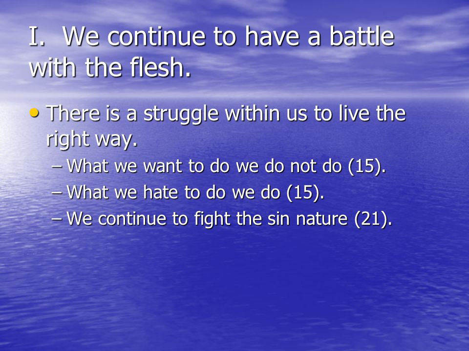 I. We continue to have a battle with the flesh. There is a struggle within us to live the right way. There is a struggle within us to live the right w