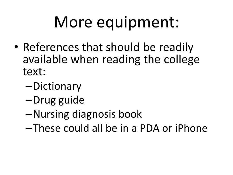 More equipment: References that should be readily available when reading the college text: – Dictionary – Drug guide – Nursing diagnosis book – These