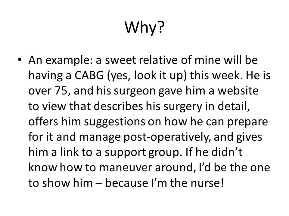 Why? An example: a sweet relative of mine will be having a CABG (yes, look it up) this week. He is over 75, and his surgeon gave him a website to view