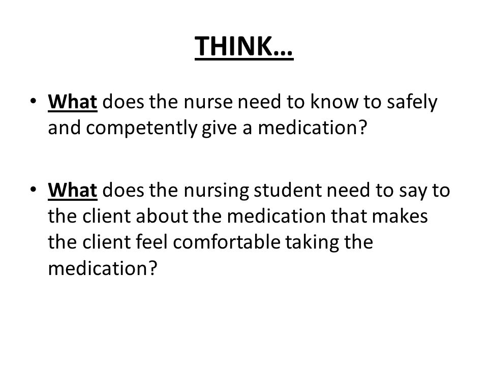 THINK… What does the nurse need to know to safely and competently give a medication? What does the nursing student need to say to the client about the