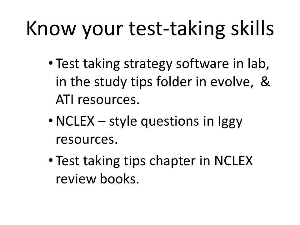 Know your test-taking skills Test taking strategy software in lab, in the study tips folder in evolve, & ATI resources. NCLEX – style questions in Igg