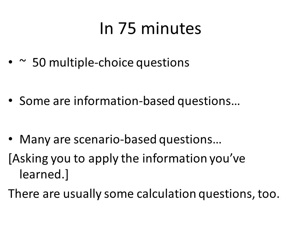 In 75 minutes ~ 50 multiple-choice questions Some are information-based questions… Many are scenario-based questions… [Asking you to apply the informa