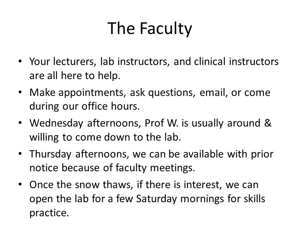 The Faculty Your lecturers, lab instructors, and clinical instructors are all here to help. Make appointments, ask questions, email, or come during ou
